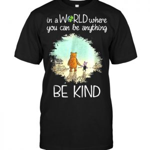 Winnie the Pooh In a world where you can be anything be kind