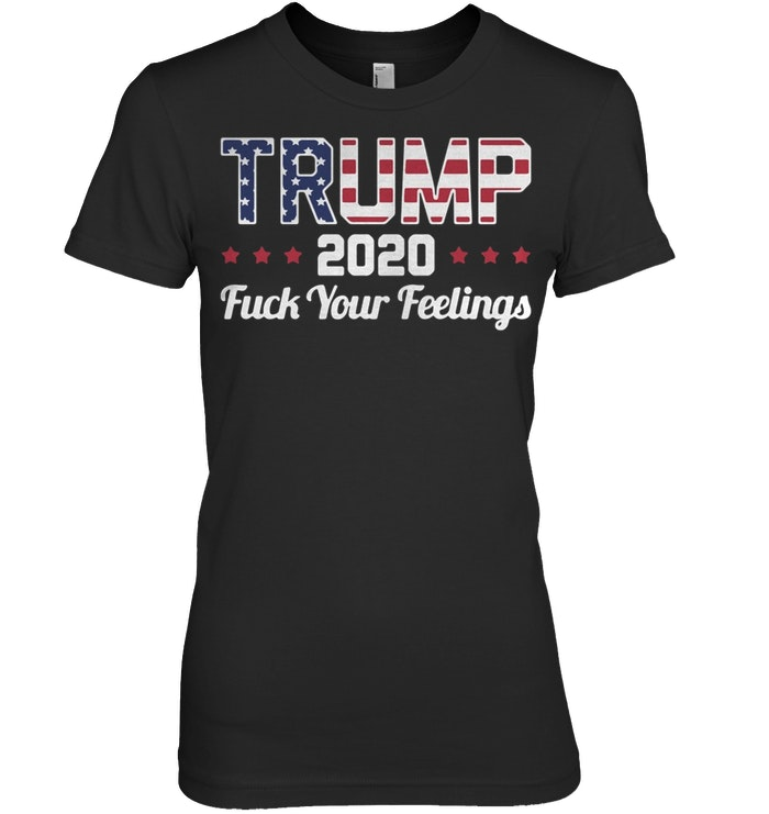American flag Trump 2020 Fuck your feelings ladies
