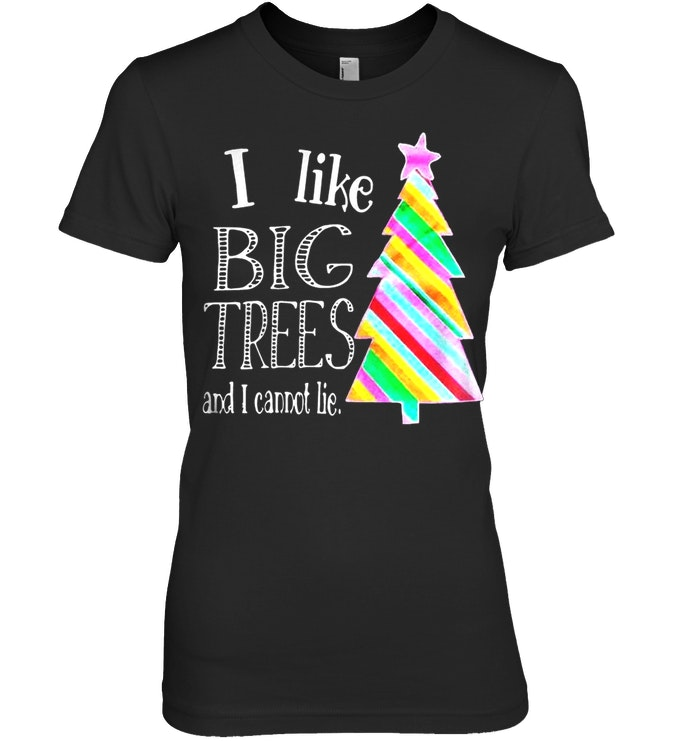 I Like Big Trees And I Cannot Lie Ladies